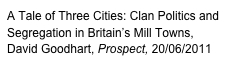 A Tale of Three Cities: Clan Politics and Segregation in Britain's Mill Towns, David Goodhart, Prospect, 20/06/2011